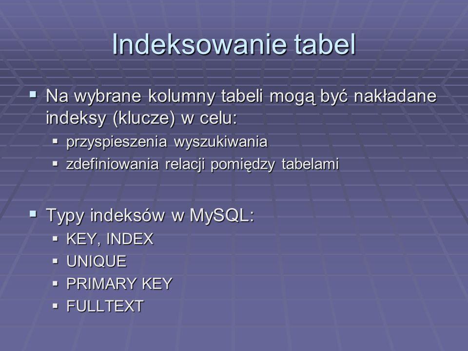 Indeksowanie tabel Na wybrane kolumny tabeli mogą być nakładane indeksy (klucze) w celu: Na wybrane kolumny tabeli mogą być nakładane indeksy (klucze) w celu: przyspieszenia wyszukiwania przyspieszenia wyszukiwania zdefiniowania relacji pomiędzy tabelami zdefiniowania relacji pomiędzy tabelami Typy indeksów w MySQL: Typy indeksów w MySQL: KEY, INDEX KEY, INDEX UNIQUE UNIQUE PRIMARY KEY PRIMARY KEY FULLTEXT FULLTEXT