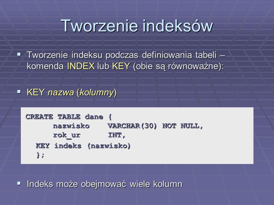 Tworzenie indeksów Tworzenie indeksu podczas definiowania tabeli – komenda INDEX lub KEY (obie są równoważne): Tworzenie indeksu podczas definiowania