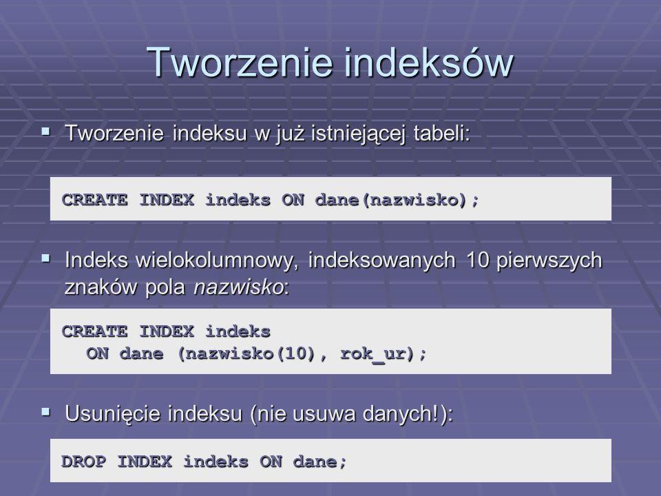 Tworzenie indeksów Tworzenie indeksu w już istniejącej tabeli: Tworzenie indeksu w już istniejącej tabeli: Indeks wielokolumnowy, indeksowanych 10 pierwszych znaków pola nazwisko: Indeks wielokolumnowy, indeksowanych 10 pierwszych znaków pola nazwisko: Usunięcie indeksu (nie usuwa danych!): Usunięcie indeksu (nie usuwa danych!): CREATE INDEX indeks ON dane(nazwisko); CREATE INDEX indeks ON dane (nazwisko(10), rok_ur); DROP INDEX indeks ON dane;