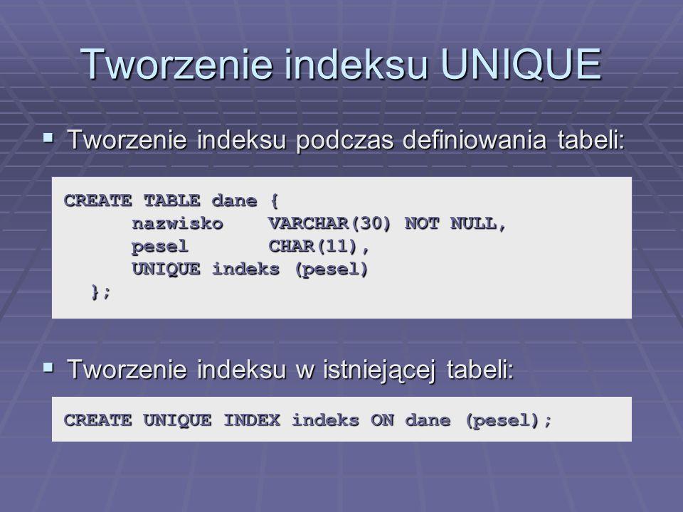 Tworzenie indeksu UNIQUE Tworzenie indeksu podczas definiowania tabeli: Tworzenie indeksu podczas definiowania tabeli: Tworzenie indeksu w istniejącej tabeli: Tworzenie indeksu w istniejącej tabeli: CREATE TABLE dane { nazwiskoVARCHAR(30) NOT NULL, peselCHAR(11), UNIQUE indeks (pesel) }; CREATE UNIQUE INDEX indeks ON dane (pesel);