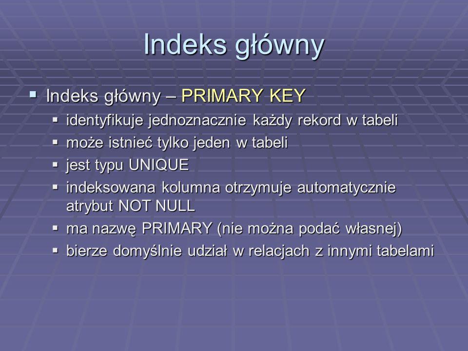 Indeks główny Indeks główny – PRIMARY KEY Indeks główny – PRIMARY KEY identyfikuje jednoznacznie każdy rekord w tabeli identyfikuje jednoznacznie każdy rekord w tabeli może istnieć tylko jeden w tabeli może istnieć tylko jeden w tabeli jest typu UNIQUE jest typu UNIQUE indeksowana kolumna otrzymuje automatycznie atrybut NOT NULL indeksowana kolumna otrzymuje automatycznie atrybut NOT NULL ma nazwę PRIMARY (nie można podać własnej) ma nazwę PRIMARY (nie można podać własnej) bierze domyślnie udział w relacjach z innymi tabelami bierze domyślnie udział w relacjach z innymi tabelami