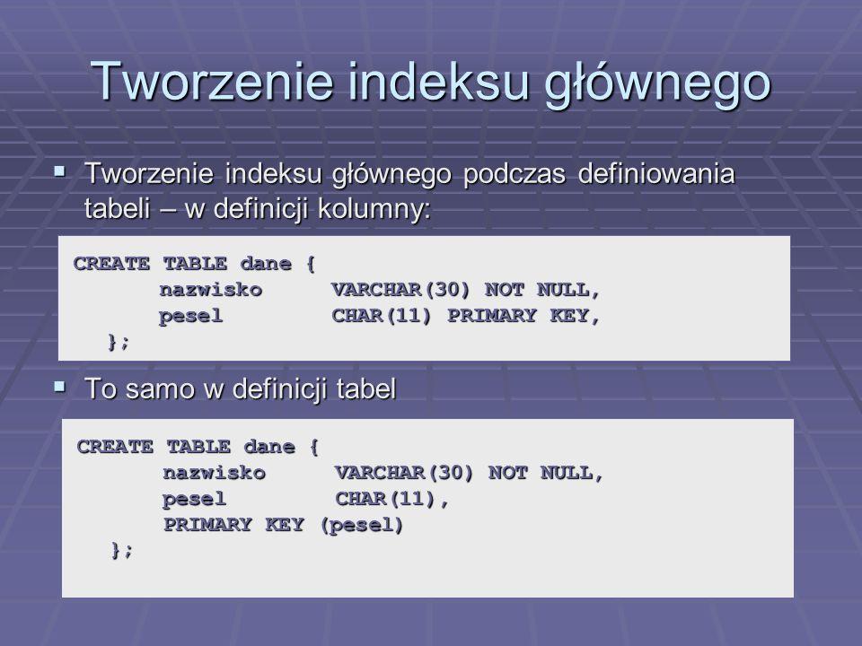 Tworzenie indeksu głównego Tworzenie indeksu głównego podczas definiowania tabeli – w definicji kolumny: Tworzenie indeksu głównego podczas definiowania tabeli – w definicji kolumny: To samo w definicji tabel To samo w definicji tabel CREATE TABLE dane { nazwiskoVARCHAR(30) NOT NULL, peselCHAR(11) PRIMARY KEY, }; CREATE TABLE dane { nazwiskoVARCHAR(30) NOT NULL, peselCHAR(11), PRIMARY KEY (pesel) };