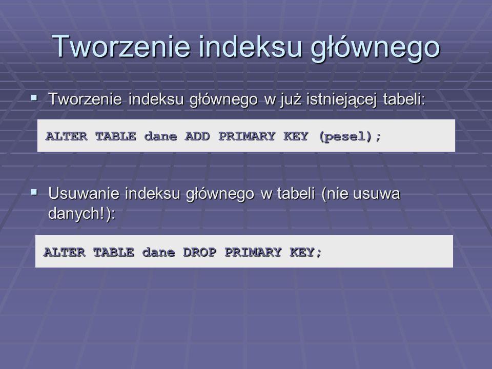 Tworzenie indeksu głównego Tworzenie indeksu głównego w już istniejącej tabeli: Tworzenie indeksu głównego w już istniejącej tabeli: Usuwanie indeksu głównego w tabeli (nie usuwa danych!): Usuwanie indeksu głównego w tabeli (nie usuwa danych!): ALTER TABLE dane ADD PRIMARY KEY (pesel); ALTER TABLE dane DROP PRIMARY KEY;