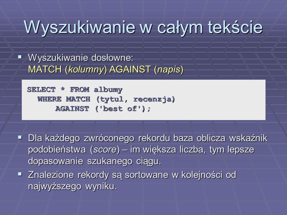 Wyszukiwanie w całym tekście Wyszukiwanie dosłowne: MATCH (kolumny) AGAINST (napis) Wyszukiwanie dosłowne: MATCH (kolumny) AGAINST (napis) Dla każdego