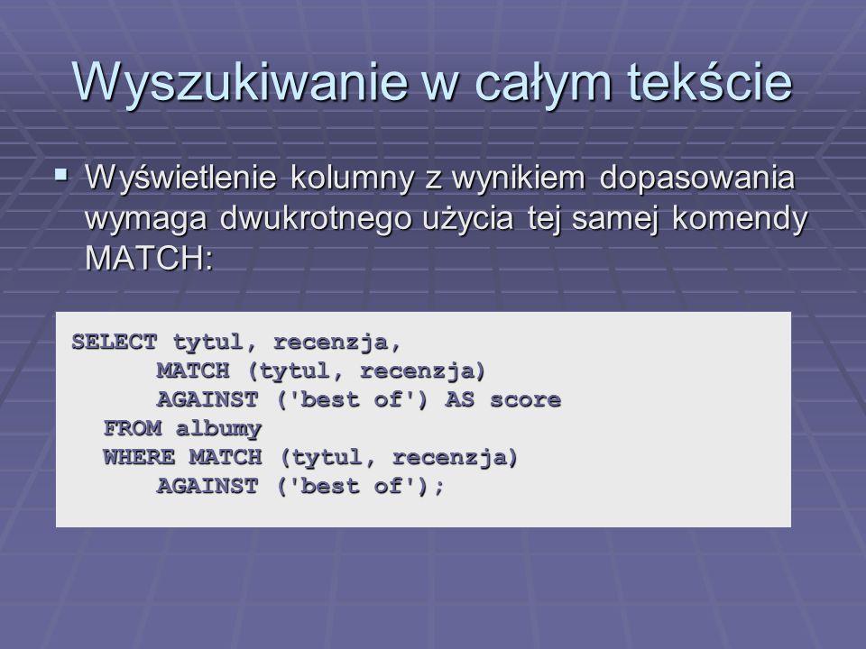 Wyszukiwanie w całym tekście Wyświetlenie kolumny z wynikiem dopasowania wymaga dwukrotnego użycia tej samej komendy MATCH: Wyświetlenie kolumny z wynikiem dopasowania wymaga dwukrotnego użycia tej samej komendy MATCH: SELECT tytul, recenzja, MATCH (tytul, recenzja) AGAINST ( best of ) AS score FROM albumy WHERE MATCH (tytul, recenzja) AGAINST ( best of );