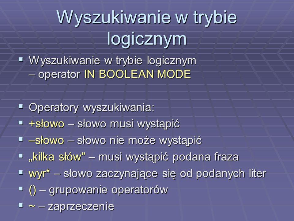 Wyszukiwanie w trybie logicznym Wyszukiwanie w trybie logicznym – operator IN BOOLEAN MODE Wyszukiwanie w trybie logicznym – operator IN BOOLEAN MODE Operatory wyszukiwania: Operatory wyszukiwania: +słowo – słowo musi wystąpić +słowo – słowo musi wystąpić –słowo – słowo nie może wystąpić –słowo – słowo nie może wystąpić kilka słów – musi wystąpić podana fraza kilka słów – musi wystąpić podana fraza wyr* – słowo zaczynające się od podanych liter wyr* – słowo zaczynające się od podanych liter () – grupowanie operatorów () – grupowanie operatorów ~ – zaprzeczenie ~ – zaprzeczenie