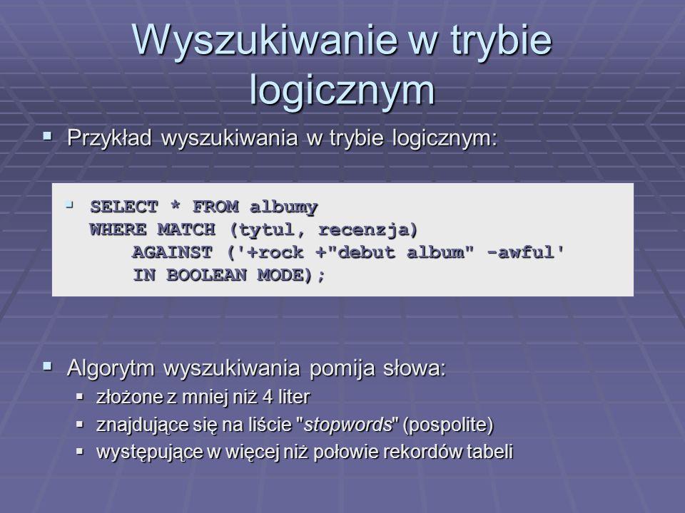 Wyszukiwanie w trybie logicznym Przykład wyszukiwania w trybie logicznym: Przykład wyszukiwania w trybie logicznym: Algorytm wyszukiwania pomija słowa: Algorytm wyszukiwania pomija słowa: złożone z mniej niż 4 liter złożone z mniej niż 4 liter znajdujące się na liście stopwords (pospolite) znajdujące się na liście stopwords (pospolite) występujące w więcej niż połowie rekordów tabeli występujące w więcej niż połowie rekordów tabeli SELECT * FROM albumy WHERE MATCH (tytul, recenzja) AGAINST ( +rock + debut album -awful IN BOOLEAN MODE); SELECT * FROM albumy WHERE MATCH (tytul, recenzja) AGAINST ( +rock + debut album -awful IN BOOLEAN MODE);