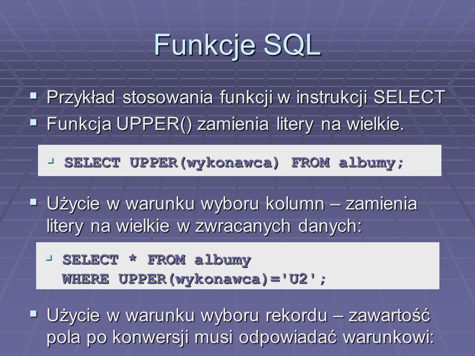 Funkcje SQL Przykład stosowania funkcji w instrukcji SELECT Przykład stosowania funkcji w instrukcji SELECT Funkcja UPPER() zamienia litery na wielkie.