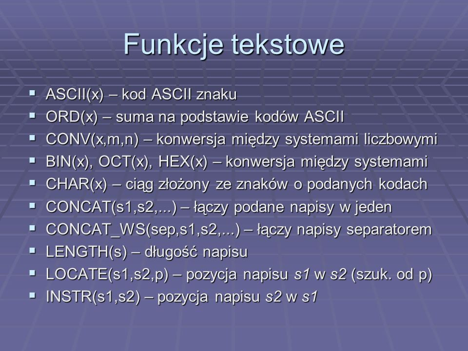 Funkcje tekstowe ASCII(x) – kod ASCII znaku ASCII(x) – kod ASCII znaku ORD(x) – suma na podstawie kodów ASCII ORD(x) – suma na podstawie kodów ASCII CONV(x,m,n) – konwersja między systemami liczbowymi CONV(x,m,n) – konwersja między systemami liczbowymi BIN(x), OCT(x), HEX(x) – konwersja między systemami BIN(x), OCT(x), HEX(x) – konwersja między systemami CHAR(x) – ciąg złożony ze znaków o podanych kodach CHAR(x) – ciąg złożony ze znaków o podanych kodach CONCAT(s1,s2,...) – łączy podane napisy w jeden CONCAT(s1,s2,...) – łączy podane napisy w jeden CONCAT_WS(sep,s1,s2,...) – łączy napisy separatorem CONCAT_WS(sep,s1,s2,...) – łączy napisy separatorem LENGTH(s) – długość napisu LENGTH(s) – długość napisu LOCATE(s1,s2,p) – pozycja napisu s1 w s2 (szuk.