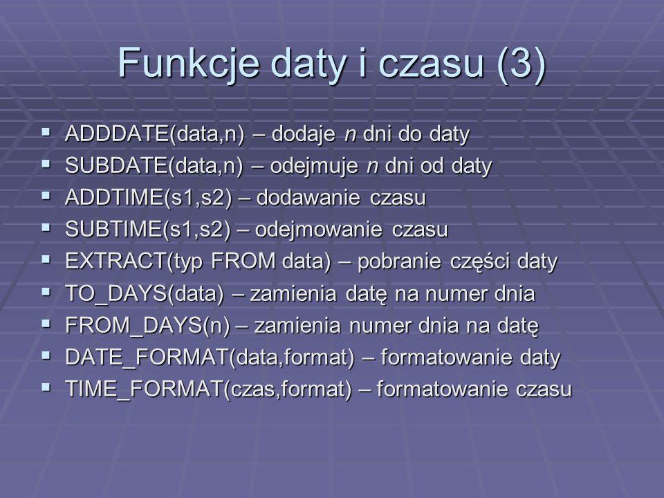 Funkcje daty i czasu (3) ADDDATE(data,n) – dodaje n dni do daty ADDDATE(data,n) – dodaje n dni do daty SUBDATE(data,n) – odejmuje n dni od daty SUBDATE(data,n) – odejmuje n dni od daty ADDTIME(s1,s2) – dodawanie czasu ADDTIME(s1,s2) – dodawanie czasu SUBTIME(s1,s2) – odejmowanie czasu SUBTIME(s1,s2) – odejmowanie czasu EXTRACT(typ FROM data) – pobranie części daty EXTRACT(typ FROM data) – pobranie części daty TO_DAYS(data) – zamienia datę na numer dnia TO_DAYS(data) – zamienia datę na numer dnia FROM_DAYS(n) – zamienia numer dnia na datę FROM_DAYS(n) – zamienia numer dnia na datę DATE_FORMAT(data,format) – formatowanie daty DATE_FORMAT(data,format) – formatowanie daty TIME_FORMAT(czas,format) – formatowanie czasu TIME_FORMAT(czas,format) – formatowanie czasu