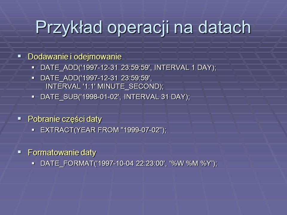 Przykład operacji na datach Dodawanie i odejmowanie Dodawanie i odejmowanie DATE_ADD( 1997-12-31 23:59:59 , INTERVAL 1 DAY); DATE_ADD( 1997-12-31 23:59:59 , INTERVAL 1 DAY); DATE_ADD( 1997-12-31 23:59:59 , INTERVAL 1:1 MINUTE_SECOND); DATE_ADD( 1997-12-31 23:59:59 , INTERVAL 1:1 MINUTE_SECOND); DATE_SUB( 1998-01-02 , INTERVAL 31 DAY); DATE_SUB( 1998-01-02 , INTERVAL 31 DAY); Pobranie części daty Pobranie części daty EXTRACT(YEAR FROM 1999-07-02 ); EXTRACT(YEAR FROM 1999-07-02 ); Formatowanie daty Formatowanie daty DATE_FORMAT( 1997-10-04 22:23:00 , %W %M %Y ); DATE_FORMAT( 1997-10-04 22:23:00 , %W %M %Y );