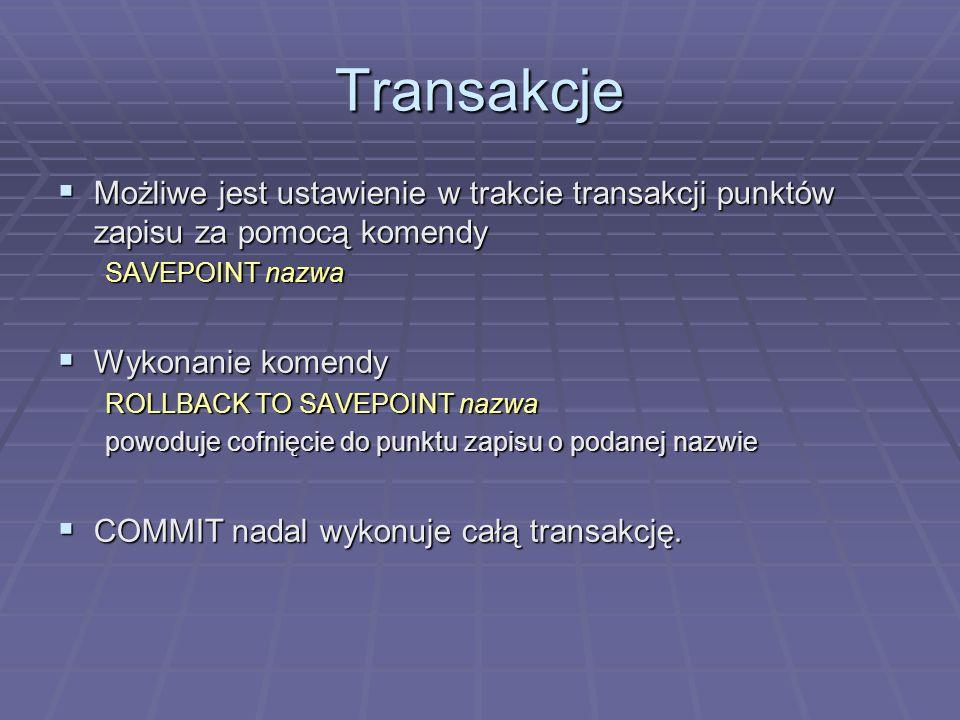 Transakcje Możliwe jest ustawienie w trakcie transakcji punktów zapisu za pomocą komendy Możliwe jest ustawienie w trakcie transakcji punktów zapisu za pomocą komendy SAVEPOINT nazwa Wykonanie komendy Wykonanie komendy ROLLBACK TO SAVEPOINT nazwa powoduje cofnięcie do punktu zapisu o podanej nazwie COMMIT nadal wykonuje całą transakcję.