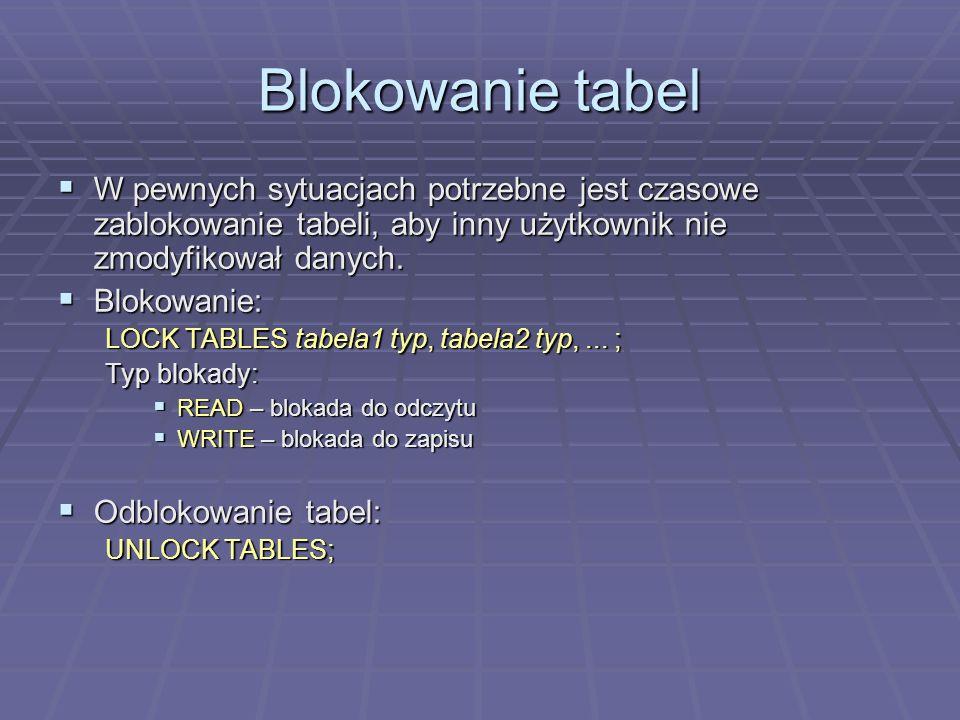Blokowanie tabel W pewnych sytuacjach potrzebne jest czasowe zablokowanie tabeli, aby inny użytkownik nie zmodyfikował danych. W pewnych sytuacjach po