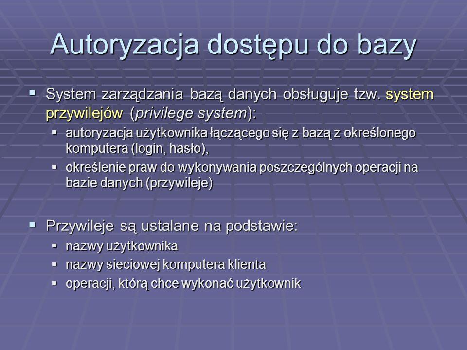 Autoryzacja dostępu do bazy System zarządzania bazą danych obsługuje tzw. system przywilejów (privilege system): System zarządzania bazą danych obsług