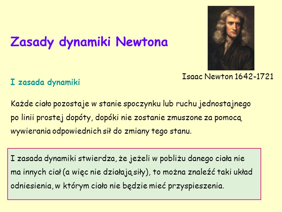 Zasady dynamiki Newtona I zasada dynamiki Każde ciało pozostaje w stanie spoczynku lub ruchu jednostajnego po linii prostej dopóty, dopóki nie zostanie zmuszone za pomocą wywierania odpowiednich sił do zmiany tego stanu.