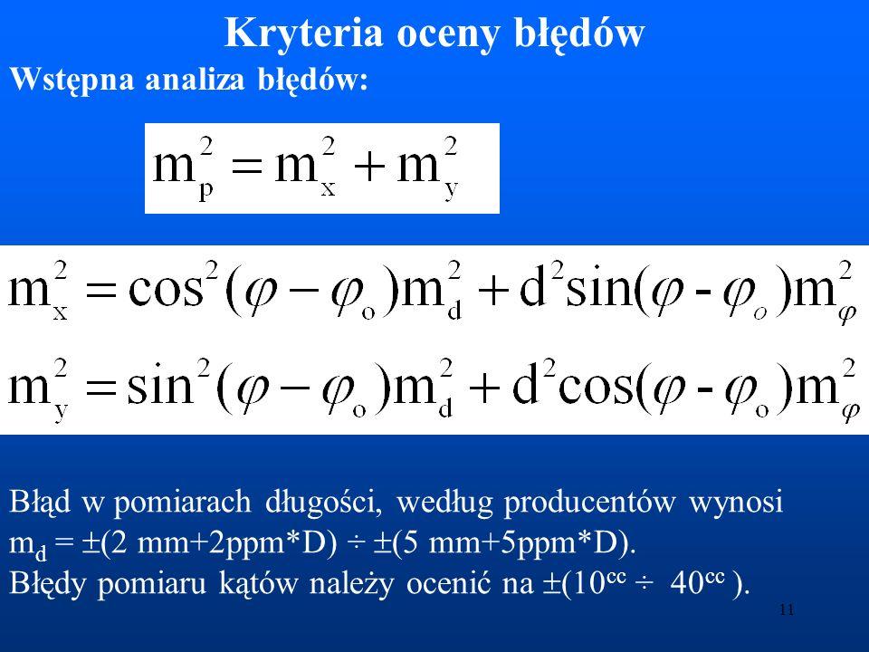 12 Analiza powykonawcza: Rozwiązanie układu obserwacyjnego: AX = B, metodą najmniejszych kwadratów prowadzi do wyrażenia X = (A T PA) –1 A T PB gdzie Q = (A T PA) –1 jest macierzą wariacyjno-kowariancyjną m 2 x = m 2 o Q ii Macierz Q zawiera dostateczną informację o błędach wyznaczenia współrzędnych.