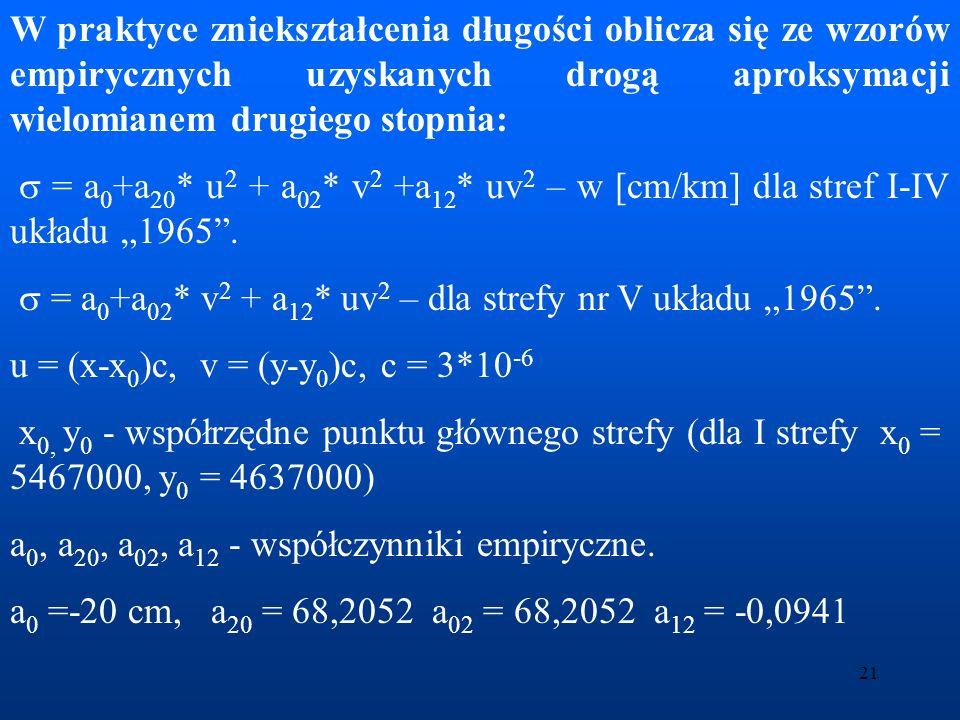 22 Zniekształcenie odcinka w odwzorowaniu Gaussa-Krügera oblicza się z wielomianu: = 0 +m 0 * v 2 * [q 1 + q 2 *u+ q 3 *u 2 +q 4 *v 2 ] Skala m 0 =0.999923 0 - zniekształcenie odcinka na południku środkowym strefy, 0 = -77mm/km q 1, q 2, q 3, q 4 – współczynniki wielomianu.