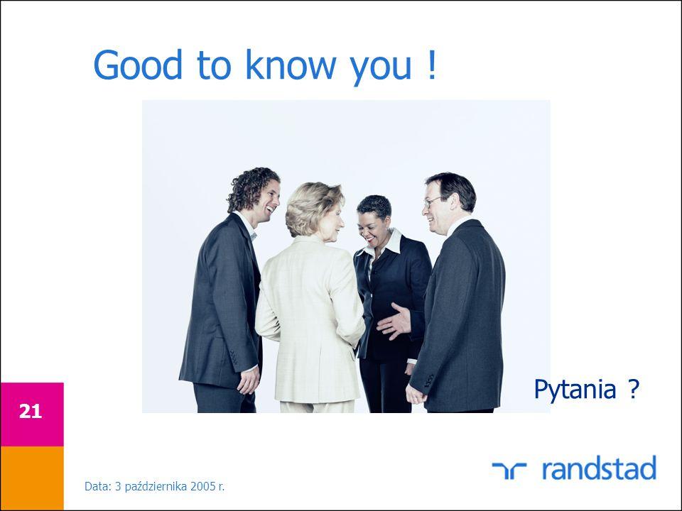 Data: 3 października 2005 r. 21 Good to know you ! Pytania ?