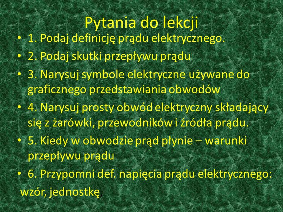 Pytania do lekcji 1. Podaj definicję prądu elektrycznego. 2. Podaj skutki przepływu prądu 3. Narysuj symbole elektryczne używane do graficznego przeds
