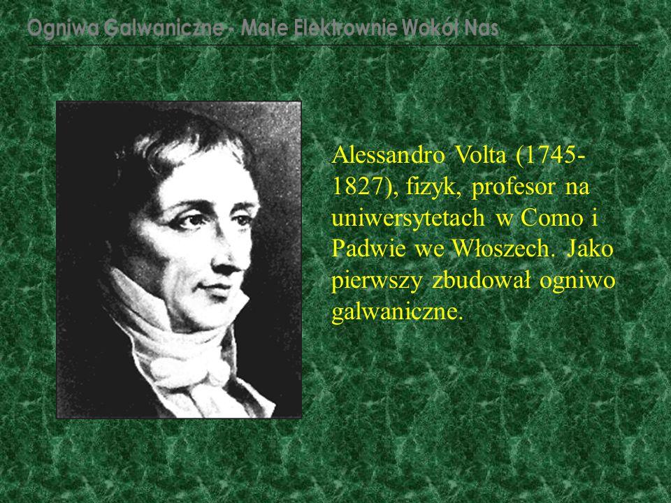Alessandro Volta (1745- 1827), fizyk, profesor na uniwersytetach w Como i Padwie we Włoszech. Jako pierwszy zbudował ogniwo galwaniczne.