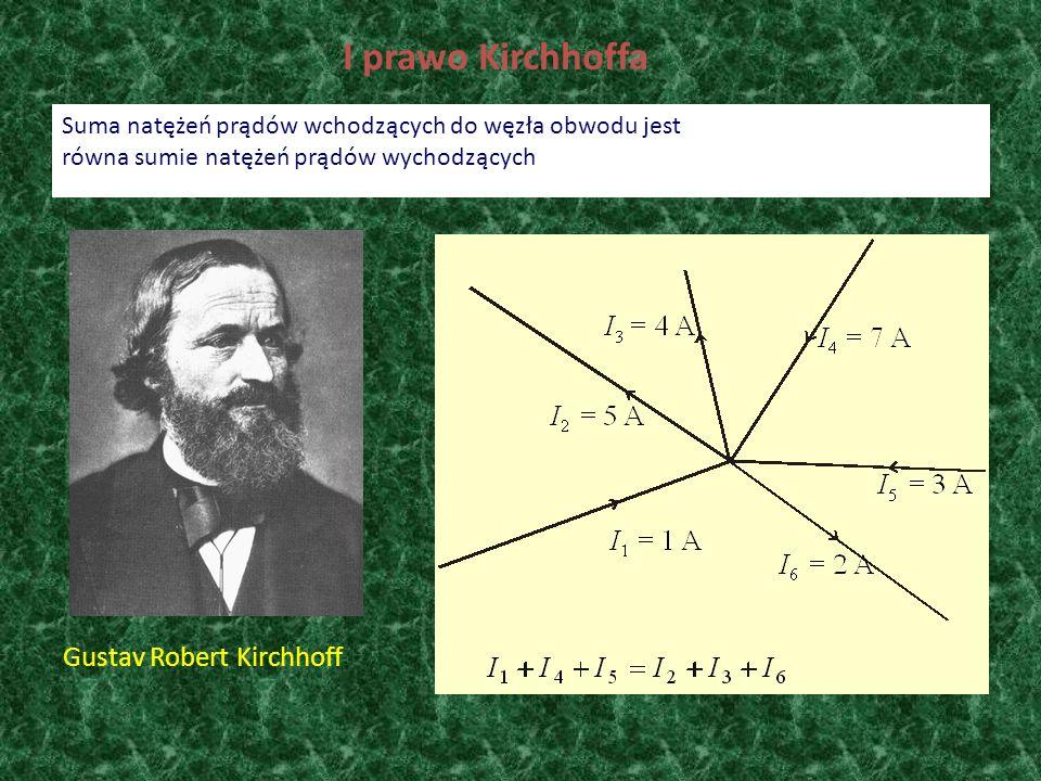 I prawo Kirchhoffa Suma natężeń prądów wchodzących do węzła obwodu jest równa sumie natężeń prądów wychodzących Gustav Robert Kirchhoff