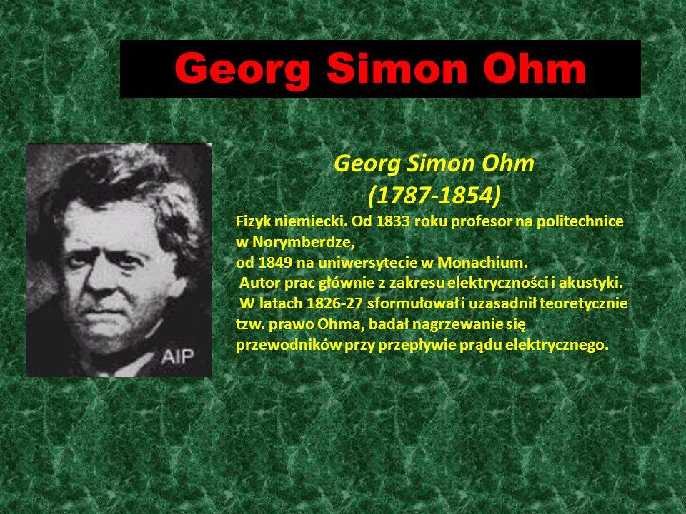 Georg Simon Ohm (1787-1854) Fizyk niemiecki. Od 1833 roku profesor na politechnice w Norymberdze, od 1849 na uniwersytecie w Monachium. Autor prac głó
