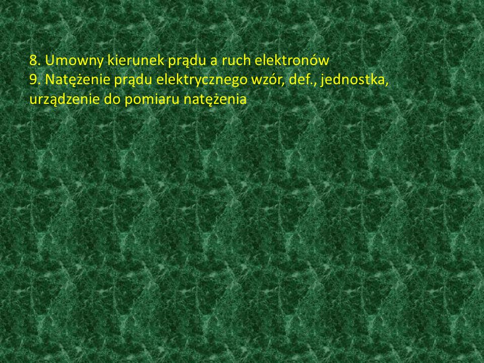 8. Umowny kierunek prądu a ruch elektronów 9. Natężenie prądu elektrycznego wzór, def., jednostka, urządzenie do pomiaru natężenia