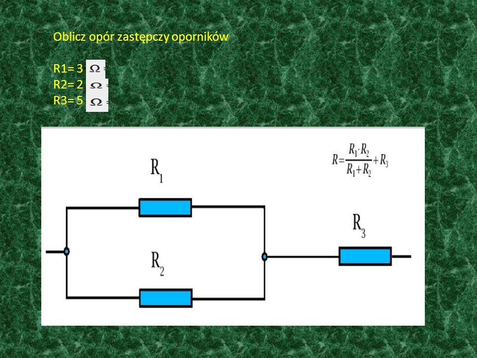 Oblicz opór zastępczy oporników R1= 3 R2= 2 R3= 5