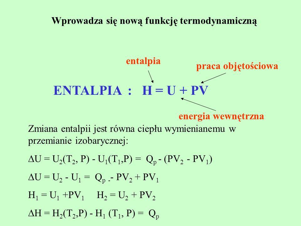 Wprowadza się nową funkcję termodynamiczną ENTALPIA : H = U + PV energia wewnętrzna entalpia praca objętościowa Zmiana entalpii jest równa ciepłu wymi