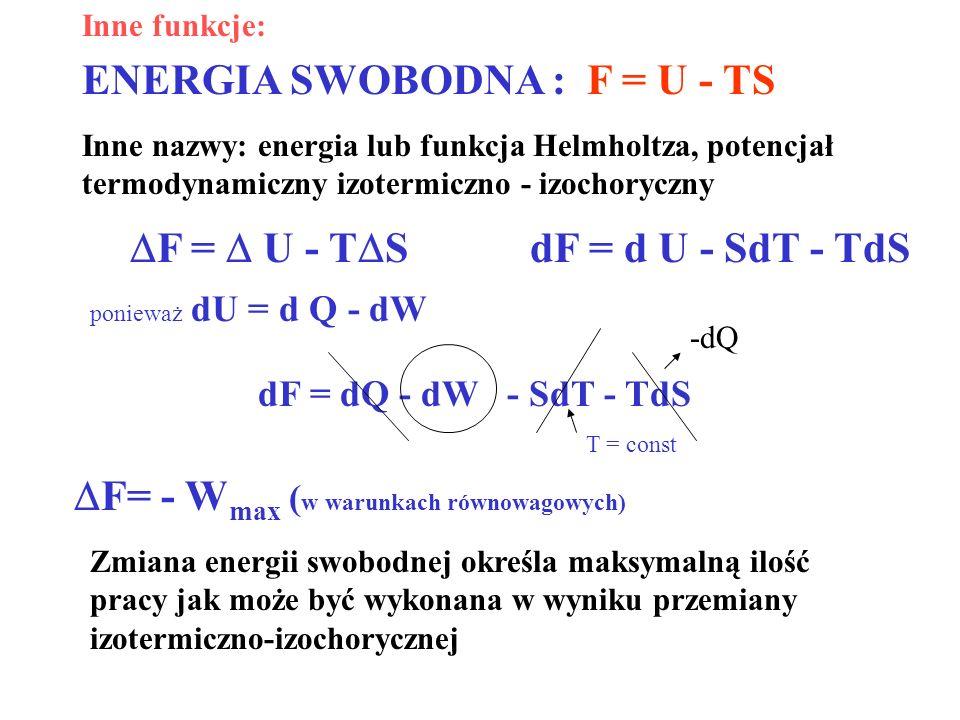 ENERGIA SWOBODNA : F = U - TS Inne nazwy: energia lub funkcja Helmholtza, potencjał termodynamiczny izotermiczno - izochoryczny F = U - T S dF = dQ -
