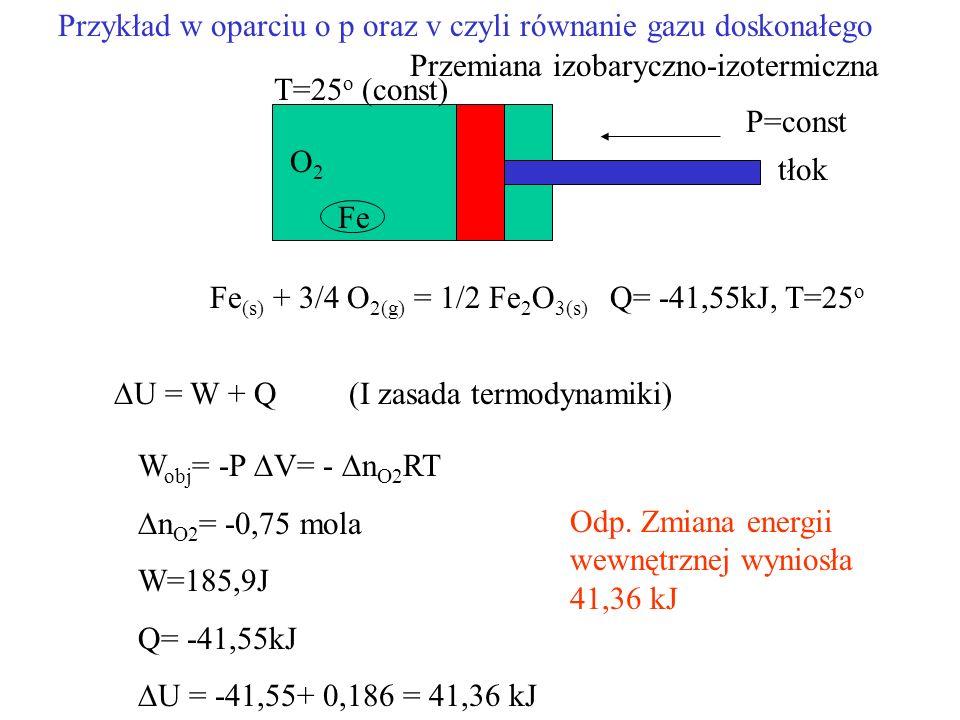 Fe (s) + 3/4 O 2(g) = 1/2 Fe 2 O 3(s) Q= -41,55kJ, T=25 o O2O2 Fe U = W + Q (I zasada termodynamiki) W obj = -P V= - n O2 RT n O2 = -0,75 mola W=185,9