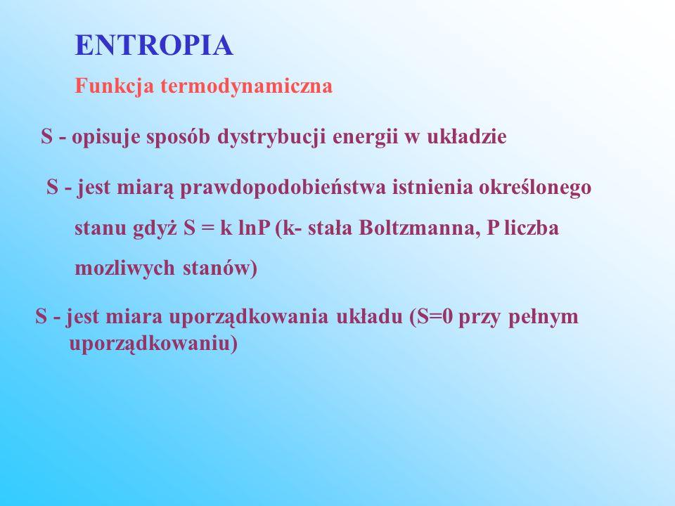 Funkcja termodynamiczna ENTROPIA S - opisuje sposób dystrybucji energii w układzie S - jest miarą prawdopodobieństwa istnienia określonego stanu gdyż