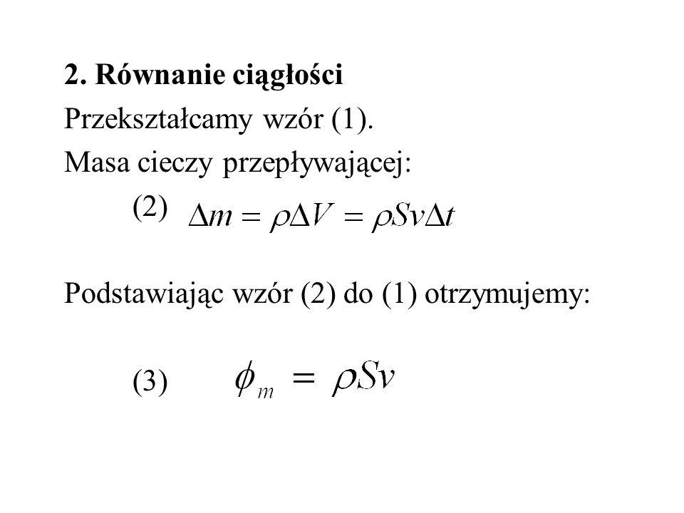 2. Równanie ciągłości Przekształcamy wzór (1). Masa cieczy przepływającej: (2) Podstawiając wzór (2) do (1) otrzymujemy: (3)