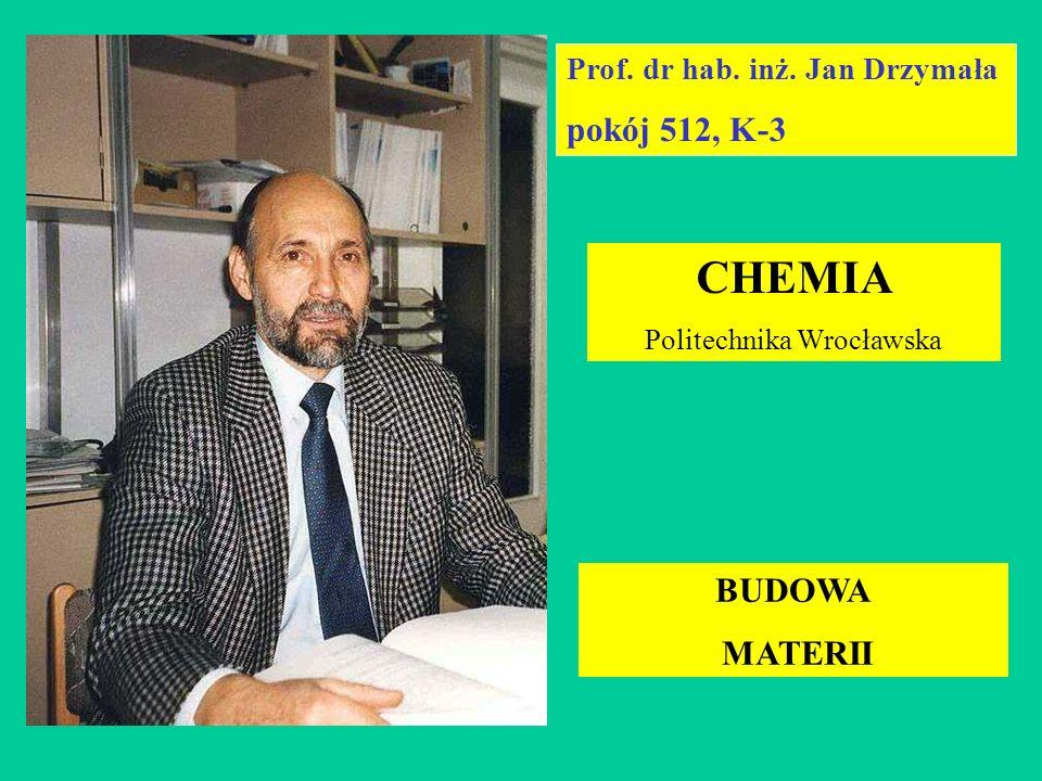 Prof. dr hab. inż. Jan Drzymała pokój 512, K-3 CHEMIA Politechnika Wrocławska BUDOWA MATERII
