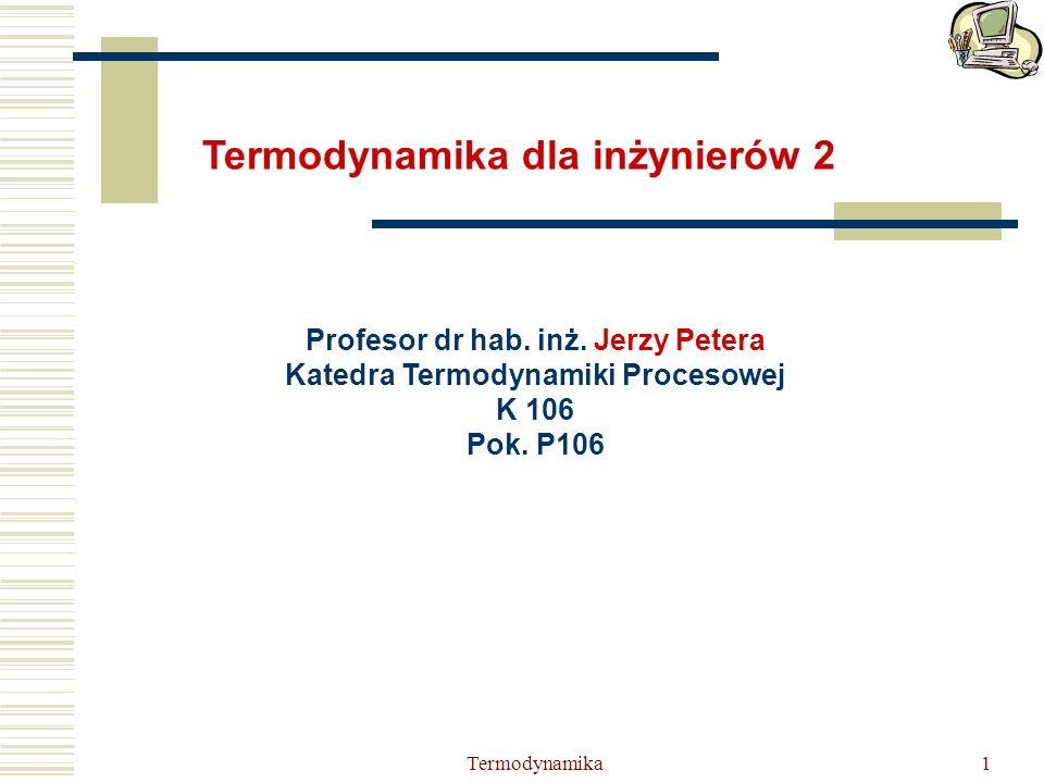 Termodynamika1 Profesor dr hab. inż. Jerzy Petera Katedra Termodynamiki Procesowej K 106 Pok. P106 Termodynamika dla inżynierów 2