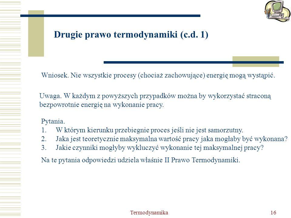 Termodynamika16 Drugie prawo termodynamiki (c.d. 1) Wniosek. Nie wszystkie procesy (chociaż zachowujące) energię mogą wystąpić. Uwaga. W każdym z powy