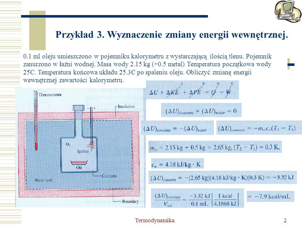 Termodynamika2 Przykład 3. Wyznaczenie zmiany energii wewnętrznej. 0.1 ml oleju umieszczono w pojemniku kalorymetru z wystarczającą ilością tlenu. Poj