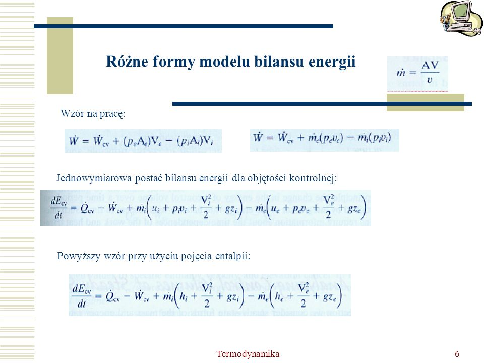 Termodynamika6 Różne formy modelu bilansu energii Wzór na pracę: Jednowymiarowa postać bilansu energii dla objętości kontrolnej: Powyższy wzór przy uż