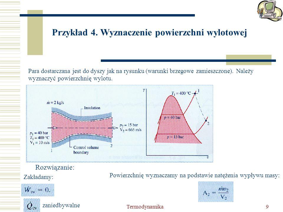 Termodynamika9 Przykład 4. Wyznaczenie powierzchni wylotowej Para dostarczana jest do dyszy jak na rysunku (warunki brzegowe zamieszczone). Należy wyz