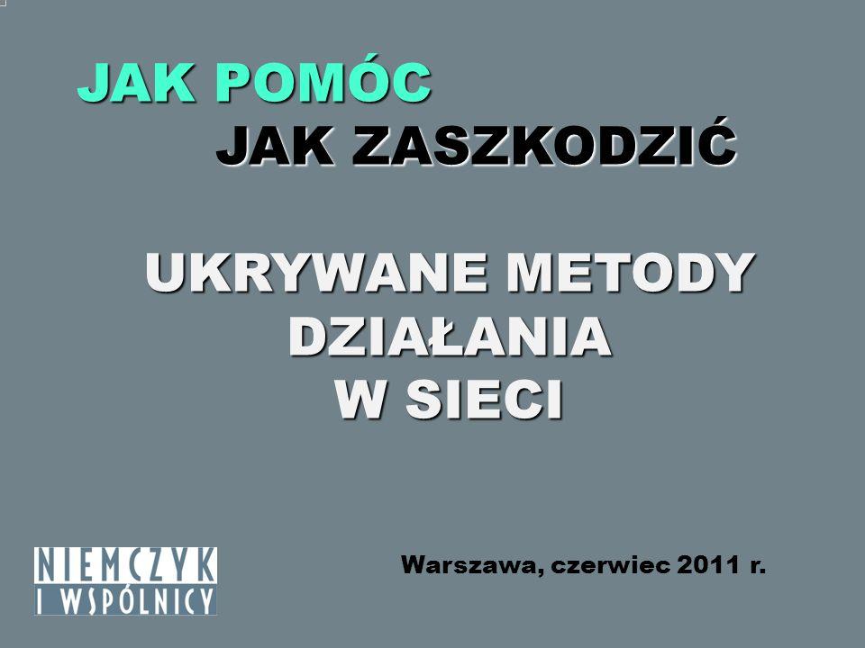 JAK POMÓC JAK ZASZKODZIĆ JAK ZASZKODZIĆ UKRYWANE METODY DZIAŁANIA W SIECI Warszawa, czerwiec 2011 r.