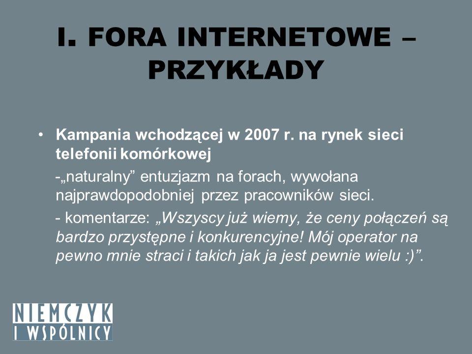 I. FORA INTERNETOWE – PRZYKŁADY Kampania wchodzącej w 2007 r. na rynek sieci telefonii komórkowej -naturalny entuzjazm na forach, wywołana najprawdopo