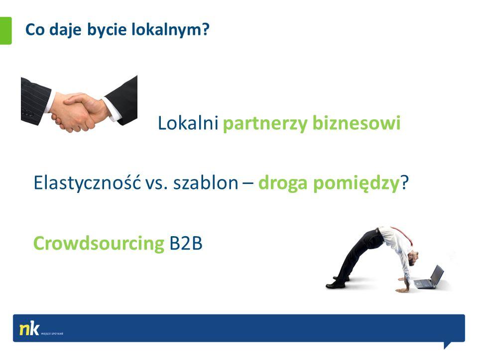 Co daje bycie lokalnym? Lokalni partnerzy biznesowi Crowdsourcing B2B Elastyczność vs. szablon – droga pomiędzy?