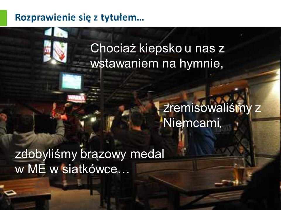 Rozprawienie się z tytułem… Chociaż kiepsko u nas z wstawaniem na hymnie, zremisowaliśmy z Niemcami, zdobyliśmy brązowy medal w ME w siatkówce…