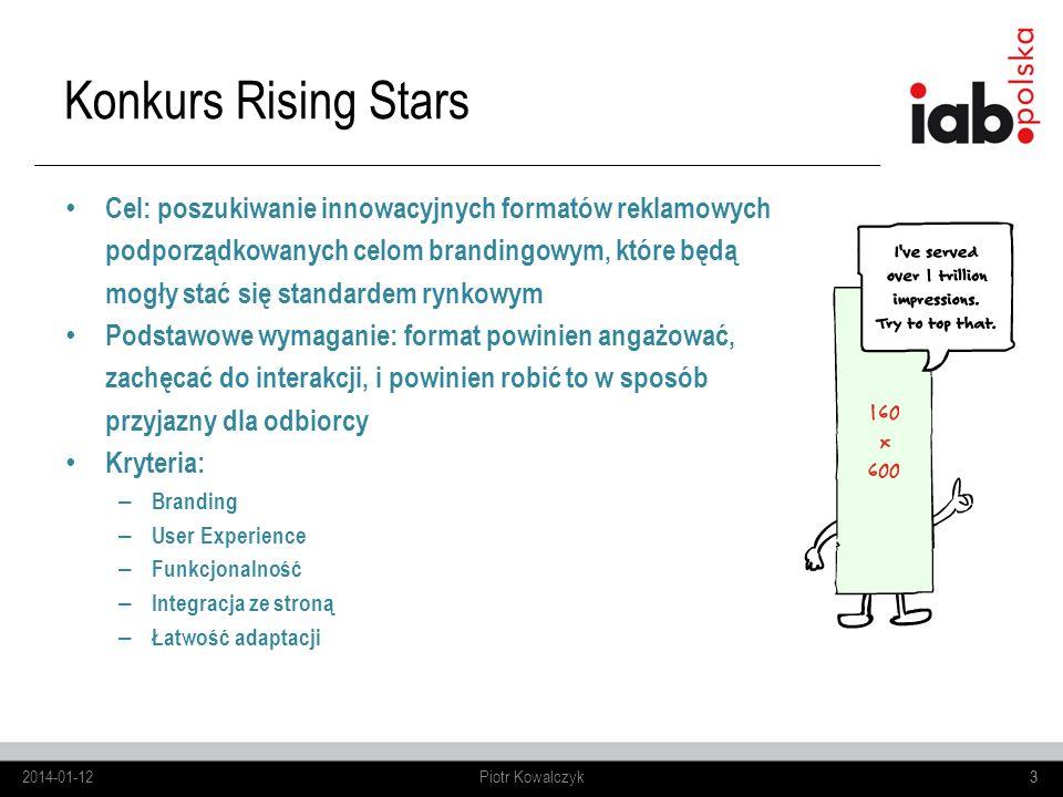 3 Cel: poszukiwanie innowacyjnych formatów reklamowych podporządkowanych celom brandingowym, które będą mogły stać się standardem rynkowym Podstawowe wymaganie: format powinien angażować, zachęcać do interakcji, i powinien robić to w sposób przyjazny dla odbiorcy Kryteria: – Branding – User Experience – Funkcjonalność – Integracja ze stroną – Łatwość adaptacji Konkurs Rising Stars 2014-01-123Piotr Kowalczyk