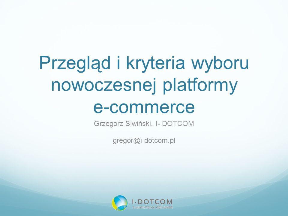 Przegląd i kryteria wyboru nowoczesnej platformy e-commerce Grzegorz Siwiński, I- DOTCOM gregor@i-dotcom.pl