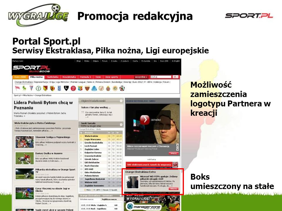 Promocja redakcyjna Portal Sport.pl Serwisy Ekstraklasa, Piłka nożna, Ligi europejskie Boks umieszczony na stałe Możliwość zamieszczenia logotypu Partnera w kreacji