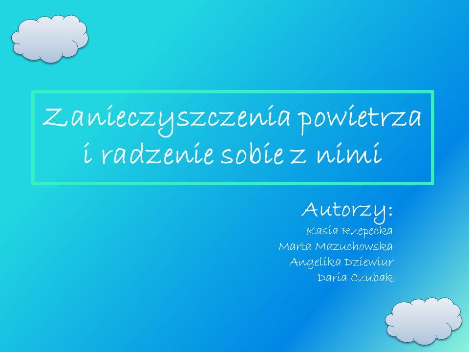 Zanieczyszczenia powietrza i radzenie sobie z nimi Autorzy: Kasia Rzepecka Marta Mazuchowska Angelika Dziewiur Daria Czubak