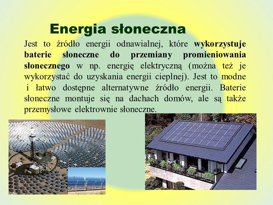 Energia słoneczna Jest to źródło energii odnawialnej, które wykorzystuje baterie słoneczne do przemiany promieniowania słonecznego w np. energię elekt