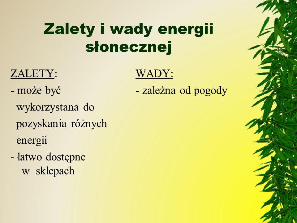 Zalety i wady energii słonecznej ZALETY: - może być wykorzystana do pozyskania różnych energii - łatwo dostępne w sklepach WADY: - zależna od pogody