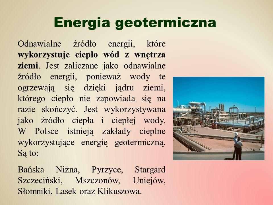 Energia geotermiczna Odnawialne źródło energii, które wykorzystuje ciepło wód z wnętrza ziemi. Jest zaliczane jako odnawialne źródło energii, ponieważ
